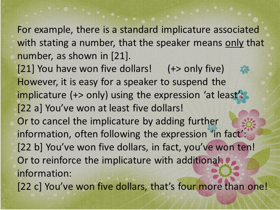 For example, there is a standard implicature associated with stating a number, that the speaker means only that number, as shown in [21].